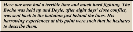 Here our men had a terrible time and much hard fighting. The Boche was held up and Doyle, after eight days' close conflict, was sent back to the battalion just behind the lines. His harrowing experiences at this point were such that he hesitates to describe them.