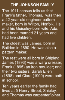 THE JOHNSON FAMILY The 1911 census tells us that Frank's father, Thomas,  was then a 42-year-old engineer pattern maker, born in Wilton, Norfolk. He and his Guiseley-born wife, Ada, had been married 21 years and had five children. The oldest was James, born in Baildon in 1890. He was also a pattern maker. The rest were all born in Shipley: James (1893) was a warp dresser; Frank (1895) an iron moulder; and their two sisters, Sarah Ellen (1898) and Clara (1900) were both in school. Ten years earlier the family had lived at 5 Henry Street, Shipley, and Thomas was carpenter/joiner.