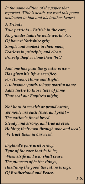 In the same edition of the paper that reported Willie's death, we read this poem dedicated to him and his brother Ernest A Tribute True patriots – British in the core, No grander lads the wide world o'er, Of honest Yorkshire grit; Simple and modest in their mein, Fearless in principle, and clean, Bravely they've done their 'bit.'  And one has paid the greater price – Has given his life a sacrifice, For Honour, Home and Right. A winsome youth, whose worthy name Adds lustre to those lists of fame That seal our Empire's might,  Not born to wealth or proud estate, Yet noble are such lives, and great –  The nation's finest breed. Steady and strong, and true as steel, Holding their own through woe and weal, We trust them in our need.  England's pure aristocracy, Type of the race that is to be, When strife and war shall cease; The pioneers of better things, Hast'ning the good the future brings, Of Brotherhood and Peace. F.S.