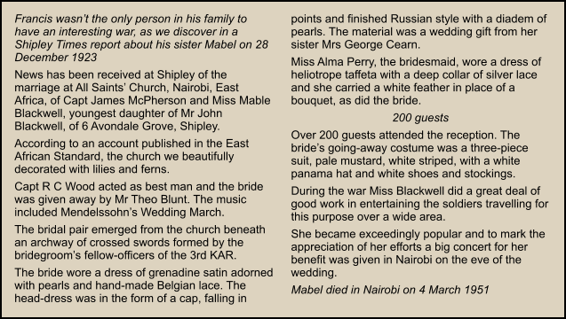 Francis wasn't the only person in his family to have an interesting war, as we discover in a Shipley Times report about his sister Mabel on 28 December 1923 News has been received at Shipley of the marriage at All Saints' Church, Nairobi, East Africa, of Capt James McPherson and Miss Mable Blackwell, youngest daughter of Mr John Blackwell, of 6 Avondale Grove, Shipley. According to an account published in the East African Standard, the church we beautifully decorated with lilies and ferns. Capt R C Wood acted as best man and the bride was given away by Mr Theo Blunt. The music included Mendelssohn's Wedding March. The bridal pair emerged from the church beneath an archway of crossed swords formed by the bridegroom's fellow-officers of the 3rd KAR. The bride wore a dress of grenadine satin adorned with pearls and hand-made Belgian lace. The head-dress was in the form of a cap, falling in points and finished Russian style with a diadem of pearls. The material was a wedding gift from her sister Mrs George Cearn. Miss Alma Perry, the bridesmaid, wore a dress of heliotrope taffeta with a deep collar of silver lace and she carried a white feather in place of a bouquet, as did the bride. 200 guests Over 200 guests attended the reception. The bride's going-away costume was a three-piece suit, pale mustard, white striped, with a white panama hat and white shoes and stockings. During the war Miss Blackwell did a great deal of good work in entertaining the soldiers travelling for this purpose over a wide area. She became exceedingly popular and to mark the appreciation of her efforts a big concert for her benefit was given in Nairobi on the eve of the wedding. Mabel died in Nairobi on 4 March 1951