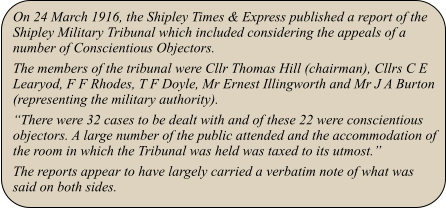 "On 24 March 1916, the Shipley Times & Express published a report of the Shipley Military Tribunal which included considering the appeals of a number of Conscientious Objectors. The members of the tribunal were Cllr Thomas Hill (chairman), Cllrs C E Learyod, F F Rhodes, T F Doyle, Mr Ernest Illingworth and Mr J A Burton (representing the military authority). ""There were 32 cases to be dealt with and of these 22 were conscientious objectors. A large number of the public attended and the accommodation of the room in which the Tribunal was held was taxed to its utmost."" The reports appear to have largely carried a verbatim note of what was said on both sides."