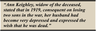 """Ann Keighley, widow of the deceased, stated that in 1919, consequent on losing two sons in the war, her husband had become very depressed and expressed the wish that he was dead."""